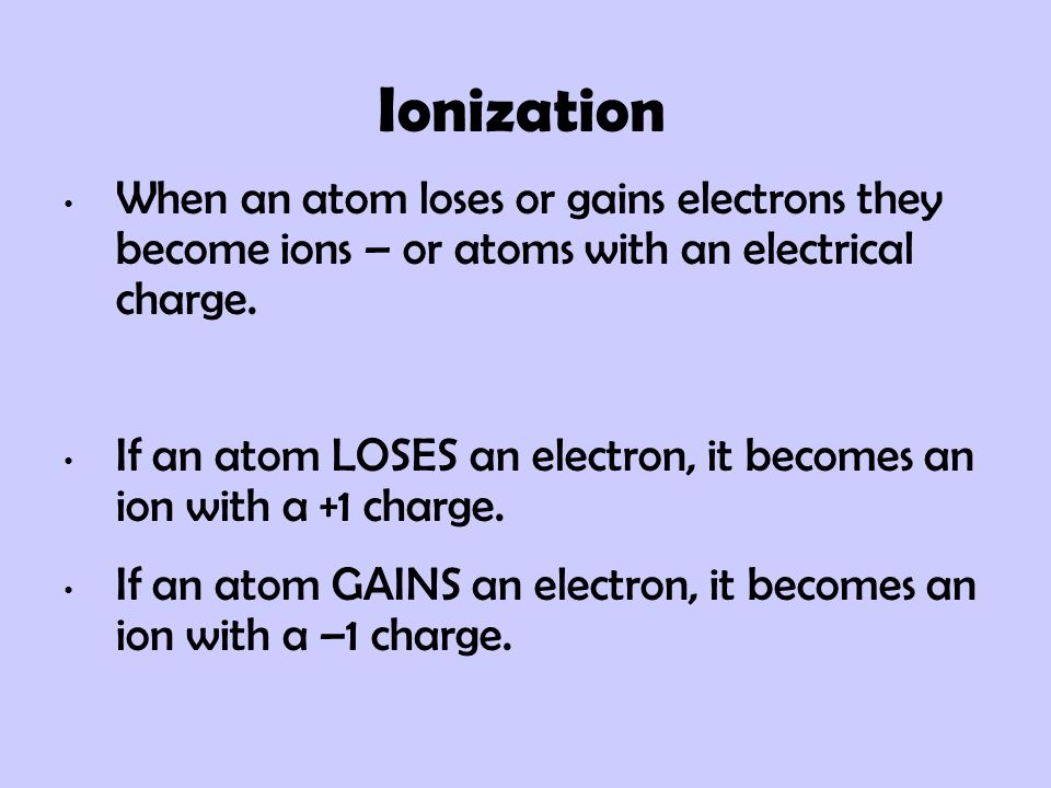 Ionization When an atom loses or gains electrons they become ions – or atoms with an electrical charge.