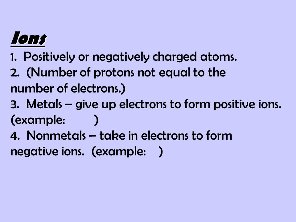 Ions 1. Positively or negatively charged atoms. 2