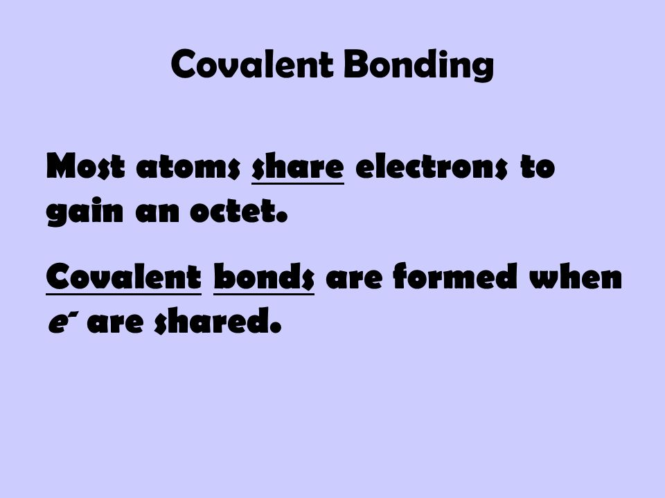 Covalent Bonding Most atoms share electrons to gain an octet.