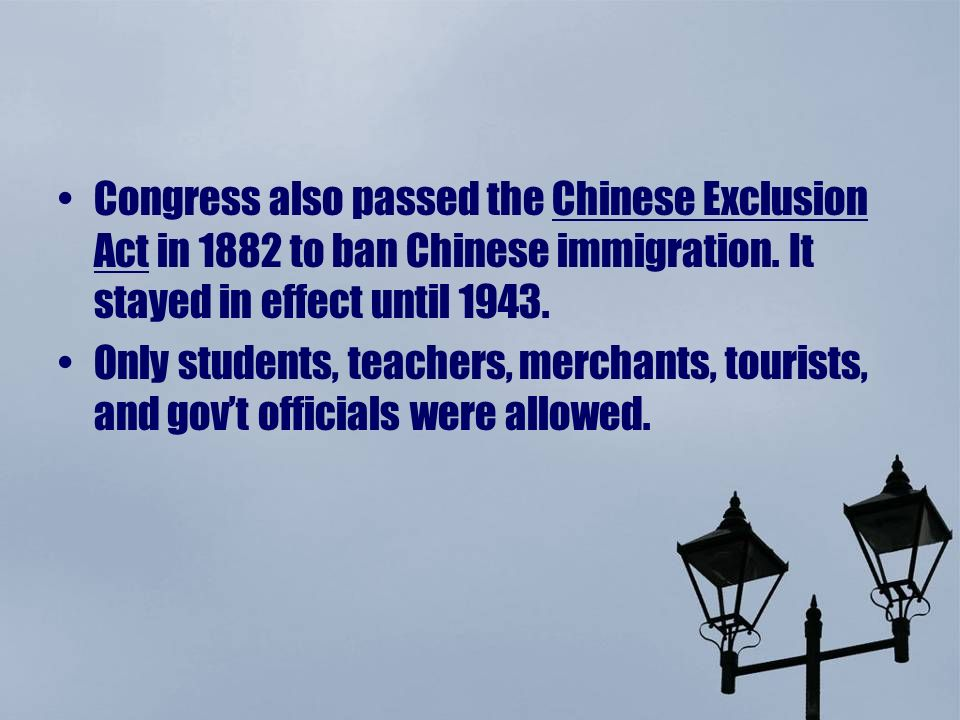 Congress also passed the Chinese Exclusion Act in 1882 to ban Chinese immigration. It stayed in effect until 1943.