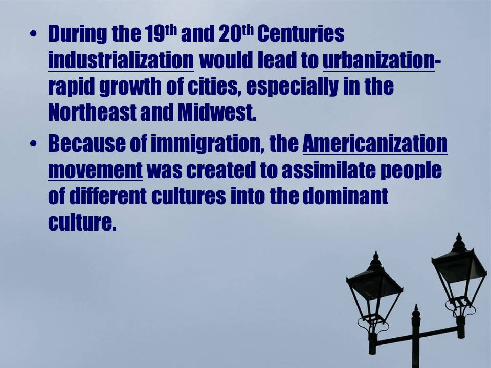 During the 19th and 20th Centuries industrialization would lead to urbanization-rapid growth of cities, especially in the Northeast and Midwest.
