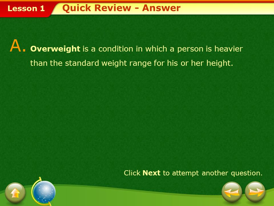 Quick Review - Answer A. Overweight is a condition in which a person is heavier than the standard weight range for his or her height.