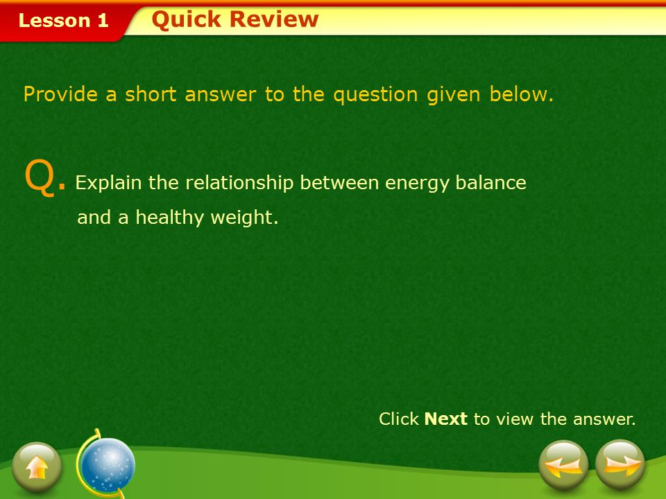 Quick Review Provide a short answer to the question given below. Q. Explain the relationship between energy balance and a healthy weight.