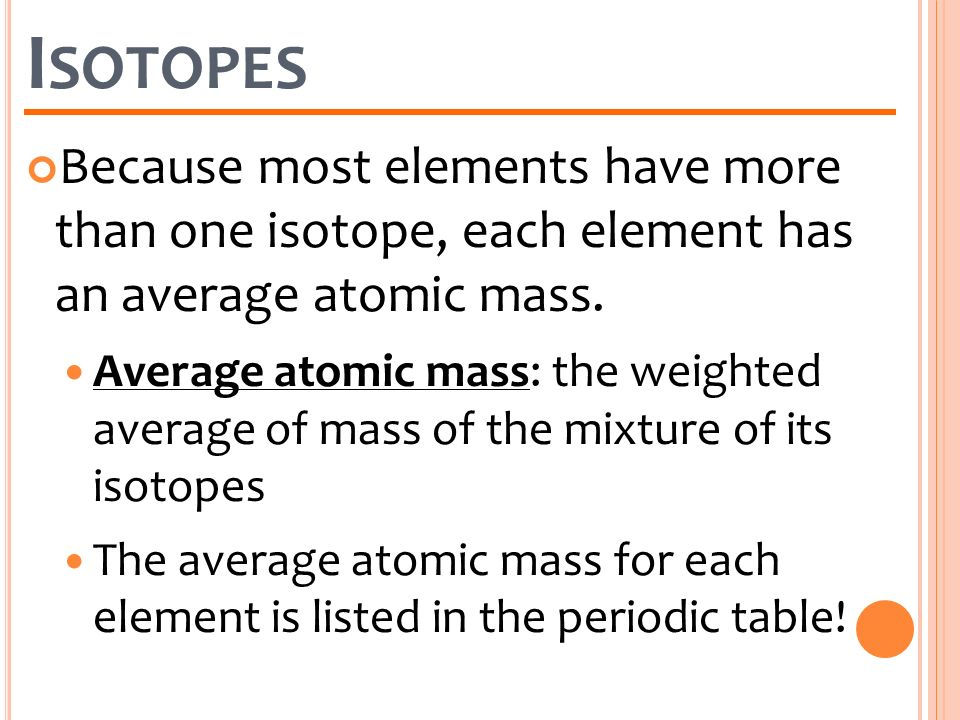Isotopes Because most elements have more than one isotope, each element has an average atomic mass.