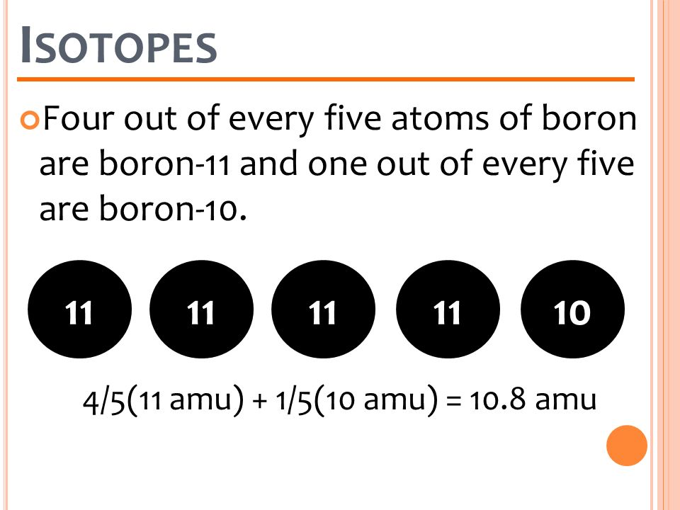Isotopes Four out of every five atoms of boron are boron-11 and one out of every five are boron-10.