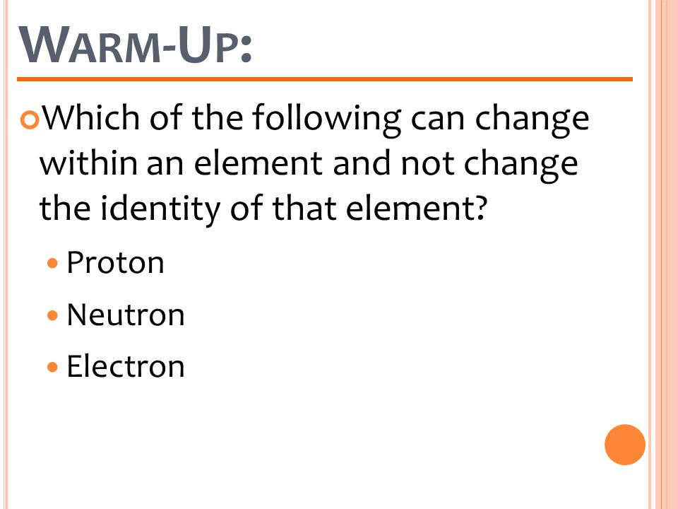 Warm-Up: Which of the following can change within an element and not change the identity of that element