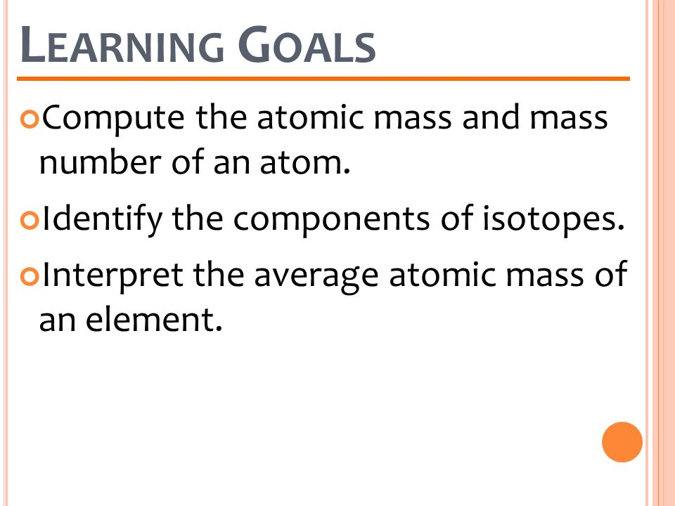Learning Goals Compute the atomic mass and mass number of an atom.