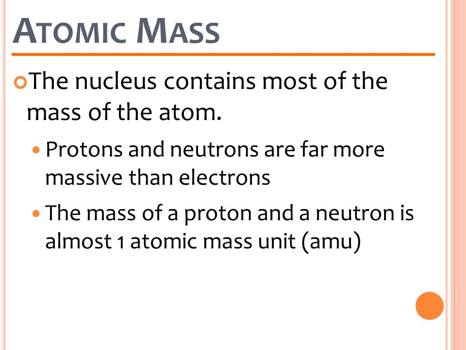 Atomic Mass The nucleus contains most of the mass of the atom.