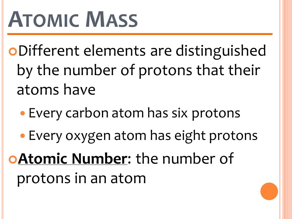 Atomic Mass Different elements are distinguished by the number of protons that their atoms have. Every carbon atom has six protons.