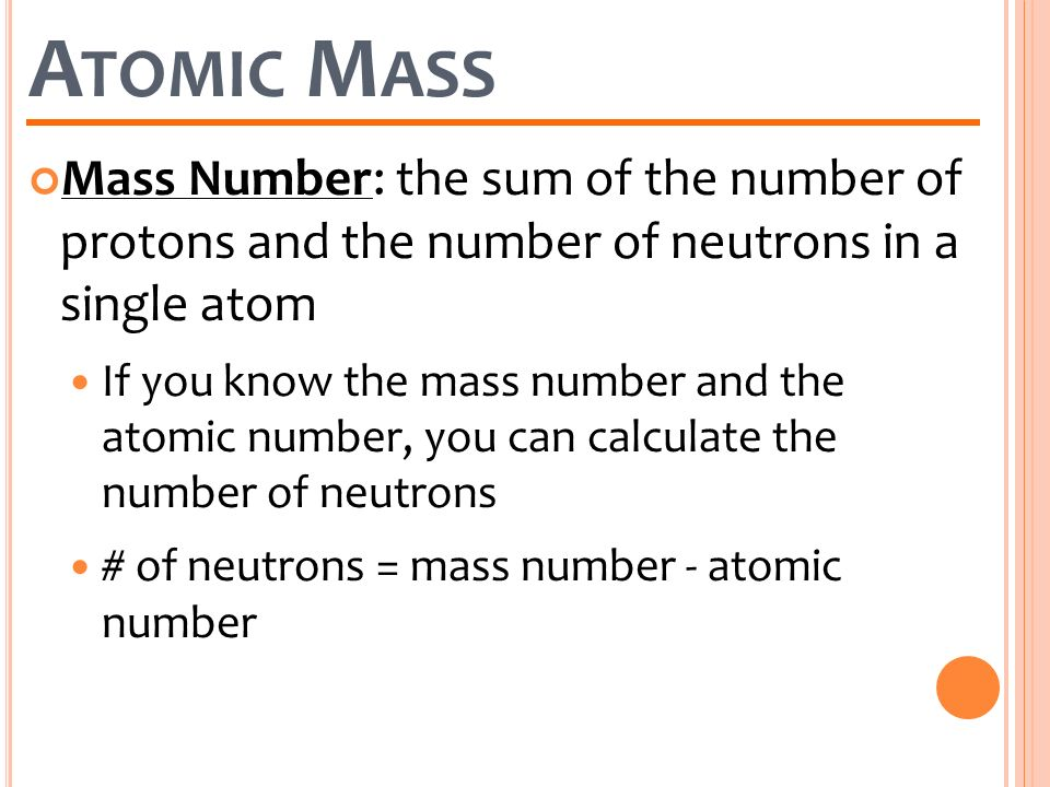 Atomic Mass Mass Number: the sum of the number of protons and the number of neutrons in a single atom.