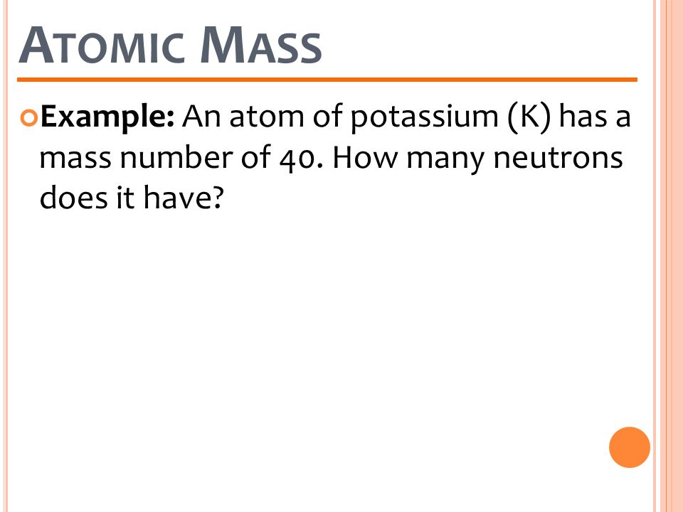 Atomic Mass Example: An atom of potassium (K) has a mass number of 40.