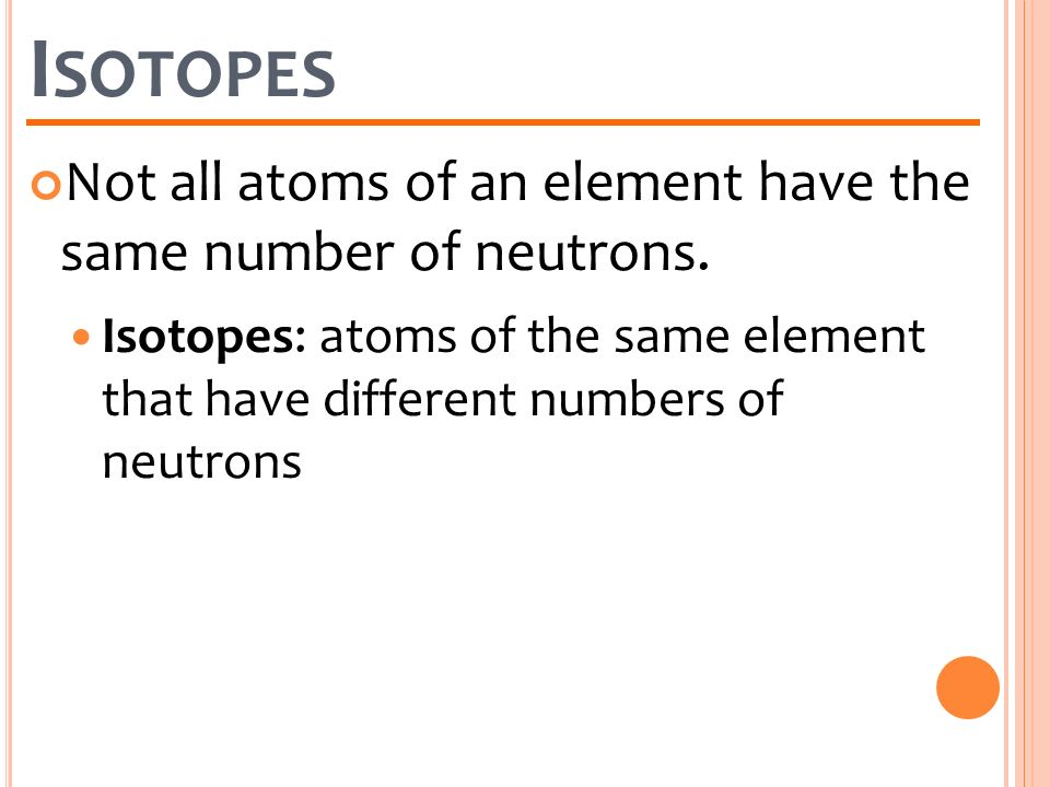 Isotopes Not all atoms of an element have the same number of neutrons.