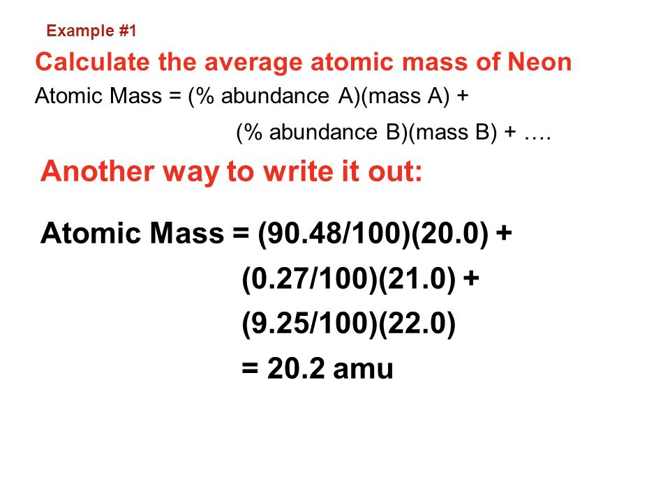 Example #1 Calculate the average atomic mass of Neon. Atomic Mass = (% abundance A)(mass A) + (% abundance B)(mass B) + ….