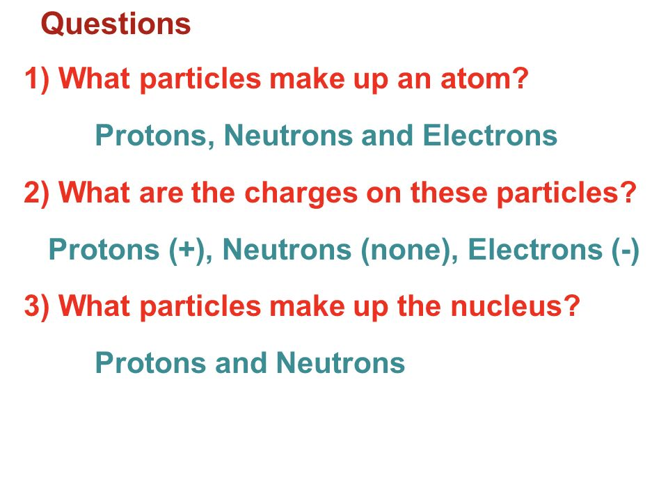 Questions 1) What particles make up an atom