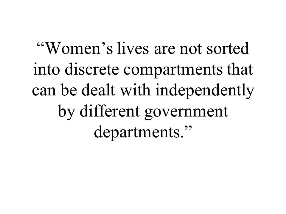 Women's lives are not sorted into discrete compartments that can be dealt with independently by different government departments.