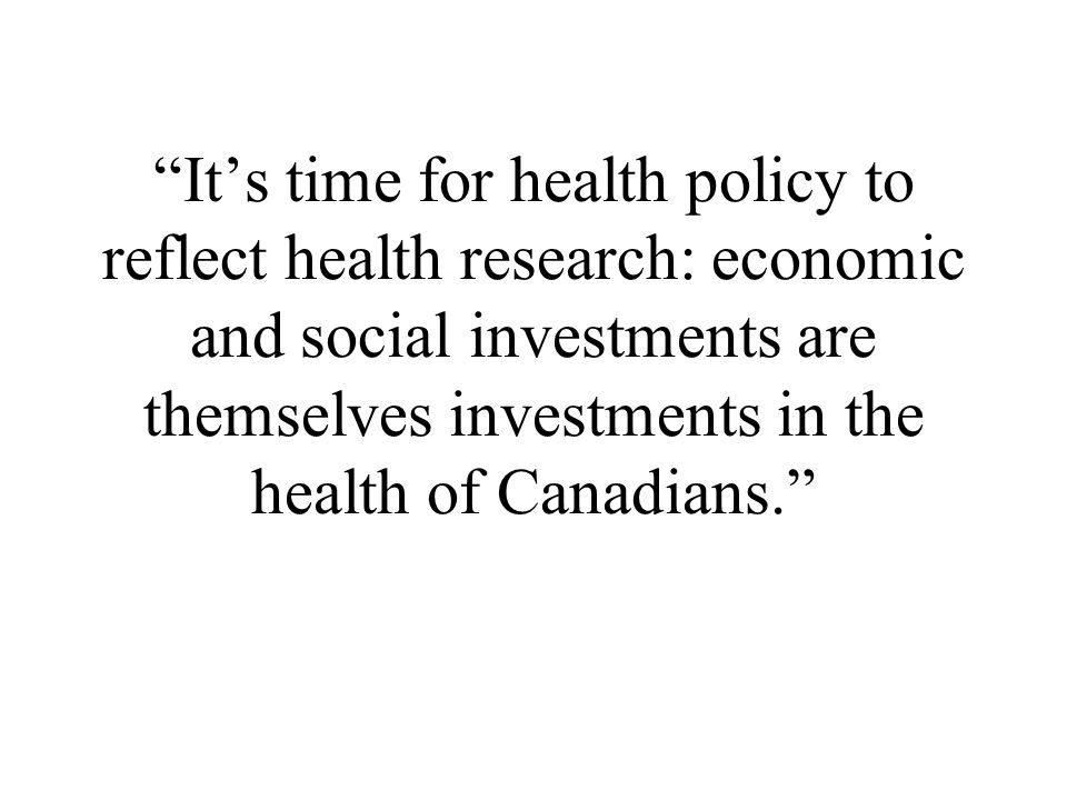 It's time for health policy to reflect health research: economic and social investments are themselves investments in the health of Canadians.