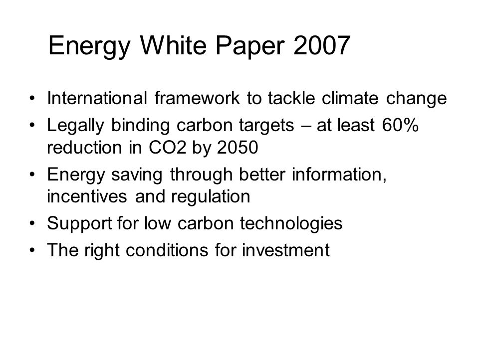 Energy White Paper 2007 International framework to tackle climate change. Legally binding carbon targets – at least 60% reduction in CO2 by