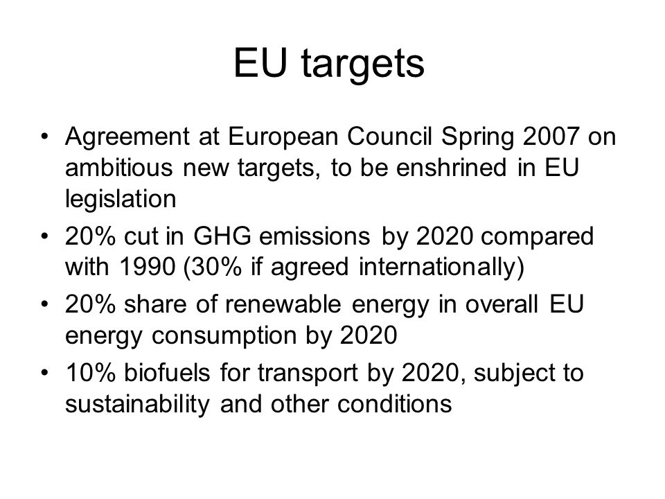 EU targets Agreement at European Council Spring 2007 on ambitious new targets, to be enshrined in EU legislation.