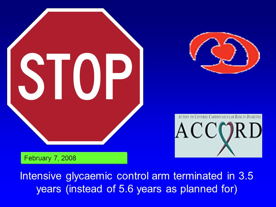 February 7, 2008 Intensive glycaemic control arm terminated in 3.5 years (instead of 5.6 years as planned for)