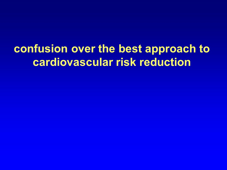 confusion over the best approach to cardiovascular risk reduction