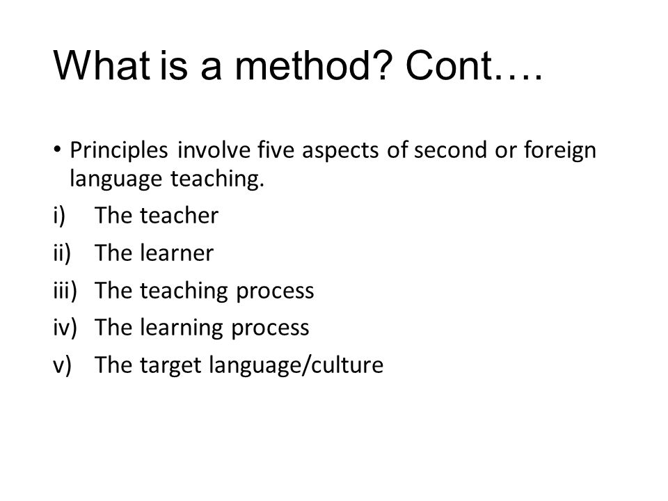 What is a method Cont…. Principles involve five aspects of second or foreign language teaching. The teacher.