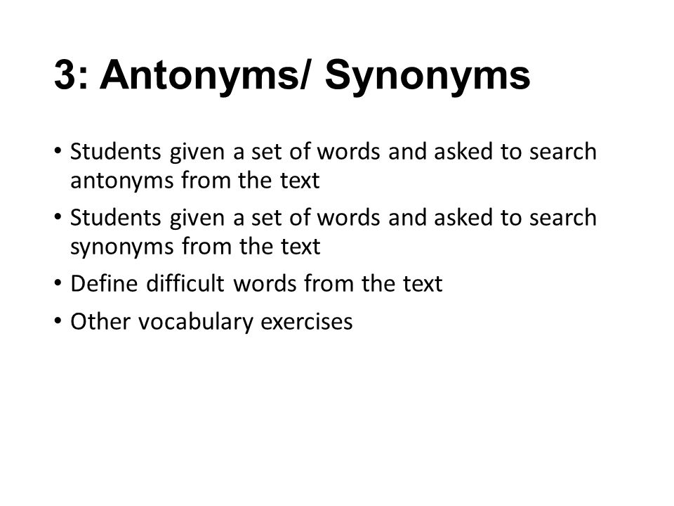 3: Antonyms/ Synonyms Students given a set of words and asked to search antonyms from the text.