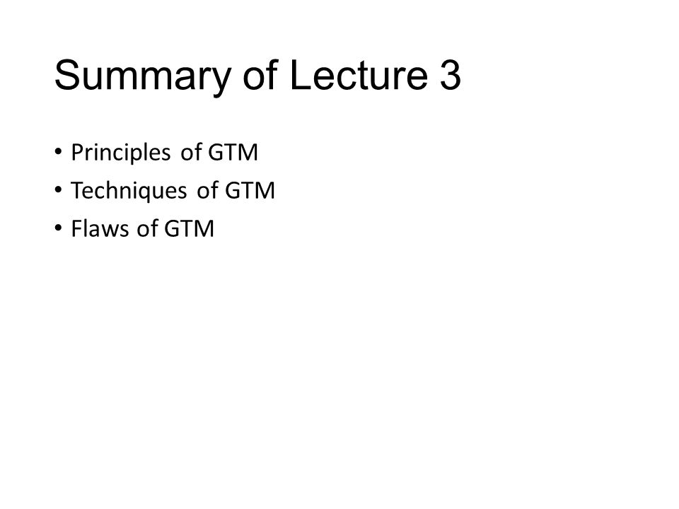 Summary of Lecture 3 Principles of GTM Techniques of GTM Flaws of GTM