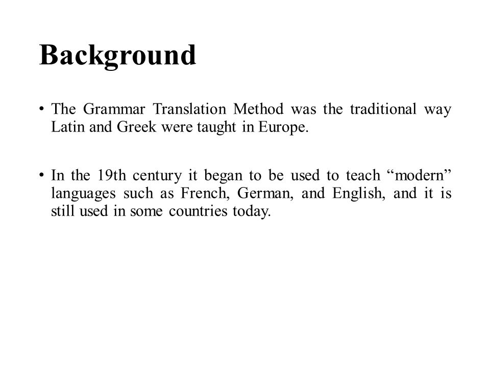 Background The Grammar Translation Method was the traditional way Latin and Greek were taught in Europe.