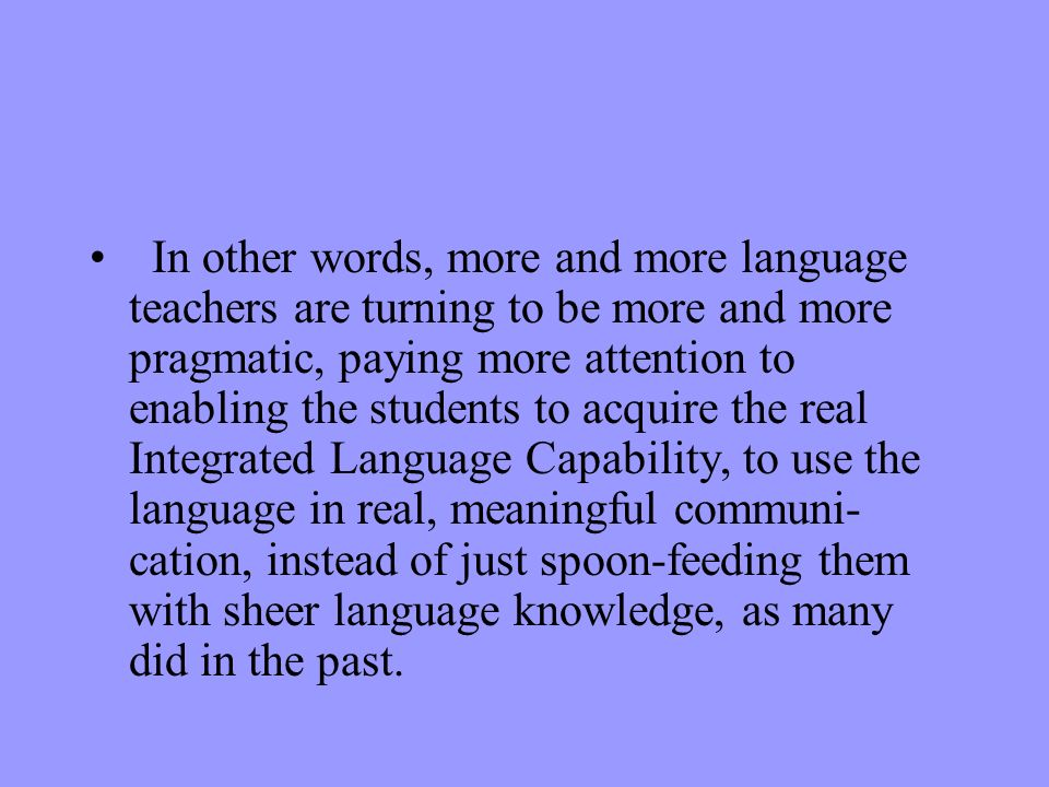 In other words, more and more language teachers are turning to be more and more pragmatic, paying more attention to enabling the students to acquire the real Integrated Language Capability, to use the language in real, meaningful communi-cation, instead of just spoon-feeding them with sheer language knowledge, as many did in the past.