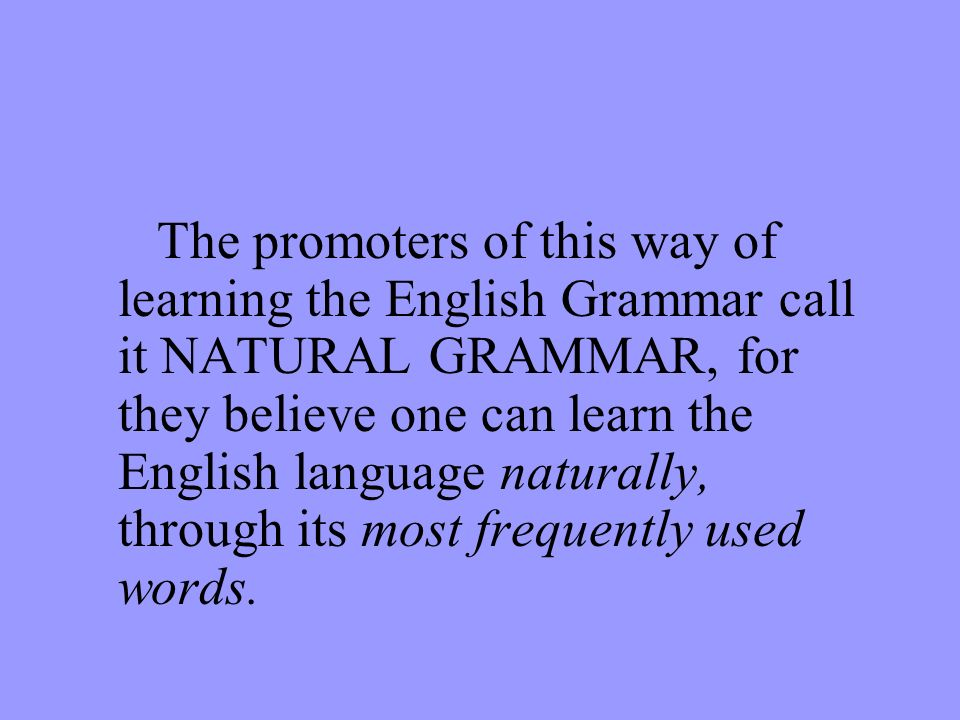 The promoters of this way of learning the English Grammar call it NATURAL GRAMMAR, for they believe one can learn the English language naturally, through its most frequently used words.