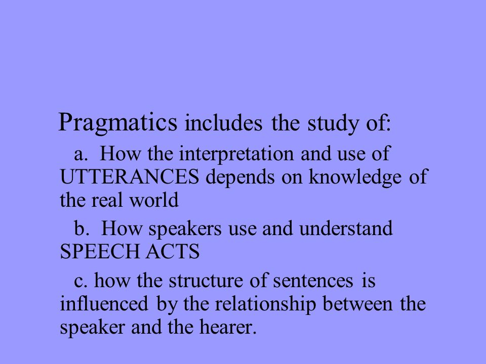 Pragmatics includes the study of: