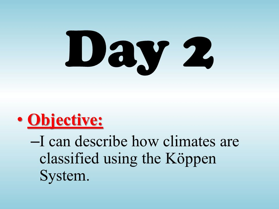 Day 2 Objective: I can describe how climates are classified using the Köppen System.