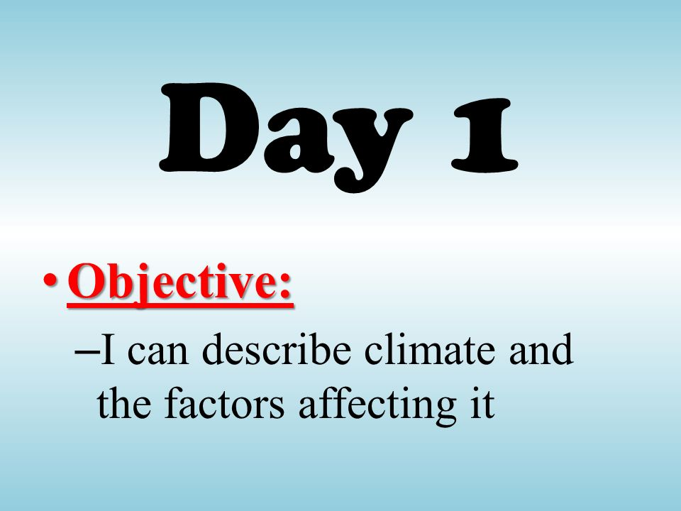 Day 1 Objective: I can describe climate and the factors affecting it