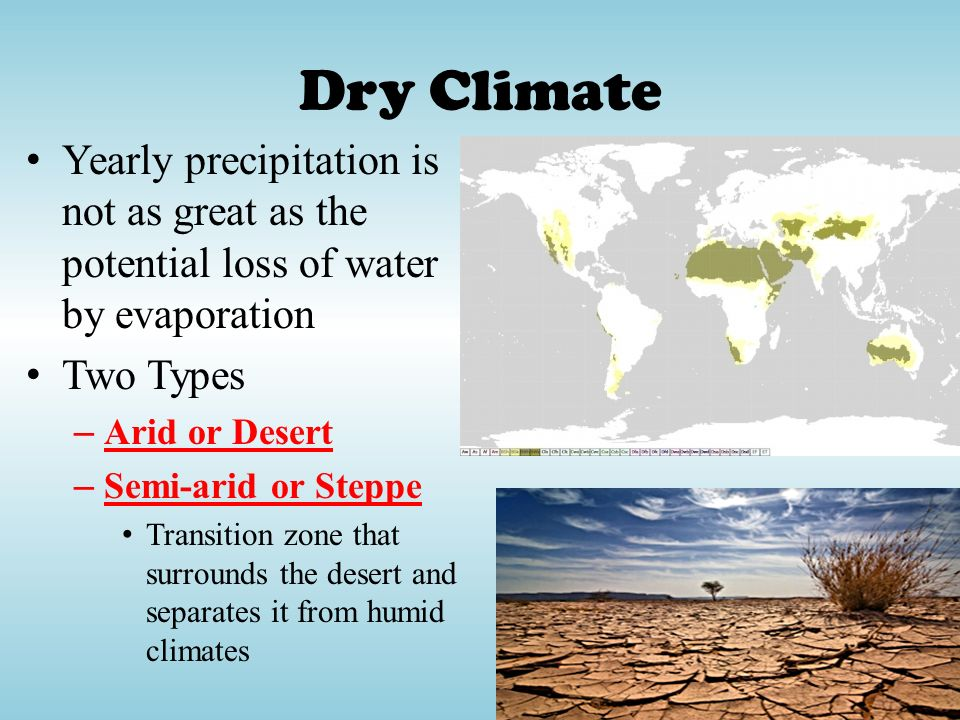 Dry Climate Yearly precipitation is not as great as the potential loss of water by evaporation. Two Types.
