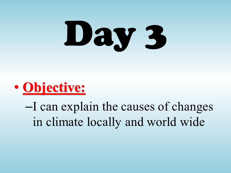 Day 3 Objective: I can explain the causes of changes in climate locally and world wide