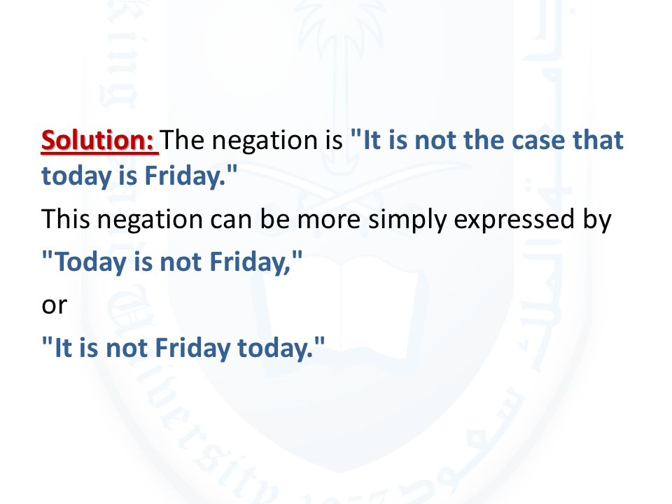 Solution: The negation is It is not the case that today is Friday