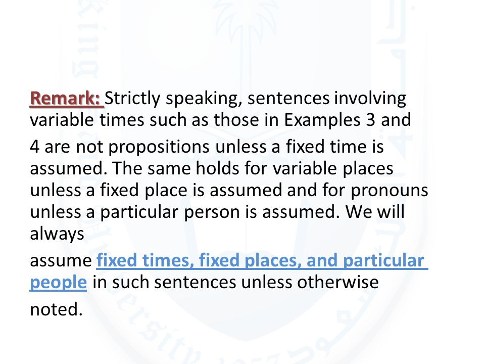 Remark: Strictly speaking, sentences involving variable times such as those in Examples 3 and 4 are not propositions unless a fixed time is assumed.