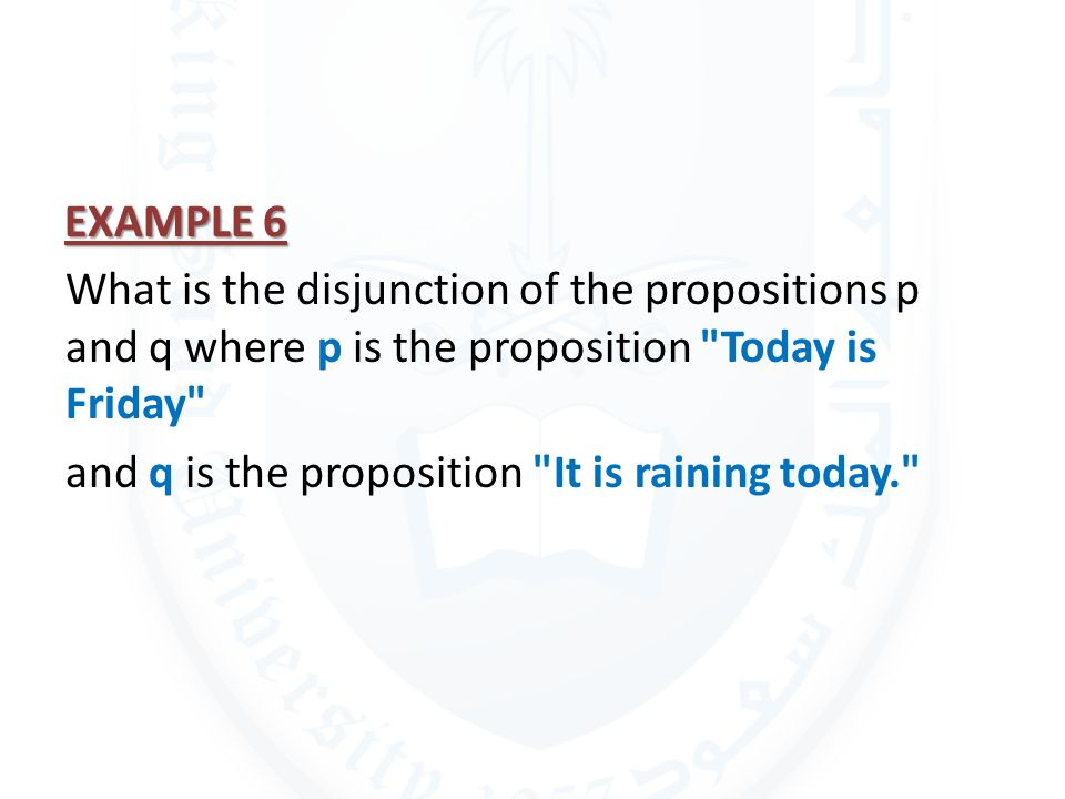 EXAMPLE 6 What is the disjunction of the propositions p and q where p is the proposition Today is Friday and q is the proposition It is raining today.