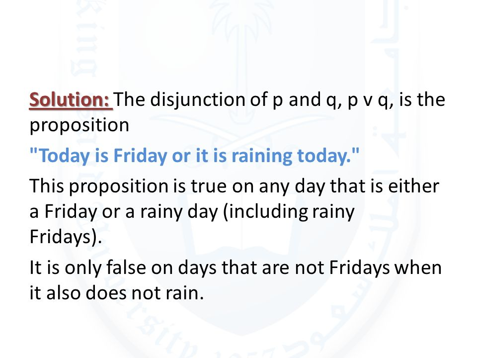 Solution: The disjunction of p and q, p v q, is the proposition Today is Friday or it is raining today. This proposition is true on any day that is either a Friday or a rainy day (including rainy Fridays).