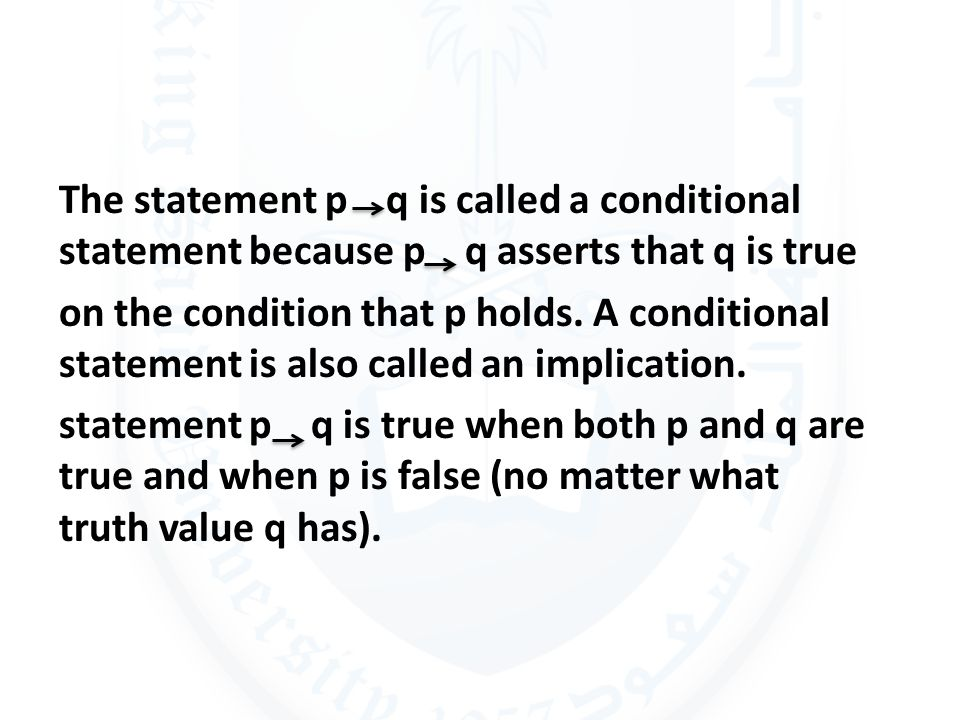 The statement p q is called a conditional statement because p q asserts that q is true on the condition that p holds.