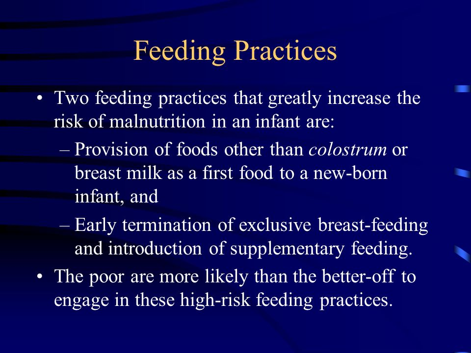 Feeding Practices Two feeding practices that greatly increase the risk of malnutrition in an infant are: