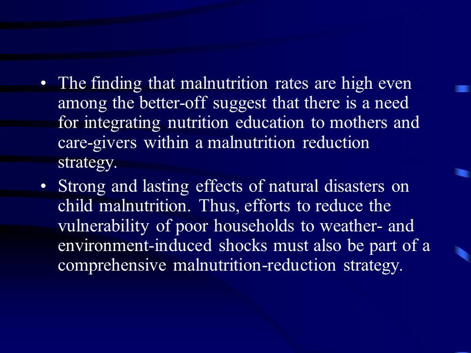 The finding that malnutrition rates are high even among the better-off suggest that there is a need for integrating nutrition education to mothers and care-givers within a malnutrition reduction strategy.