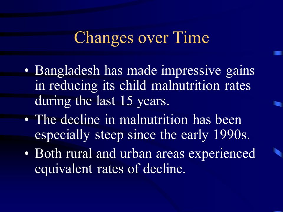 Changes over Time Bangladesh has made impressive gains in reducing its child malnutrition rates during the last 15 years.