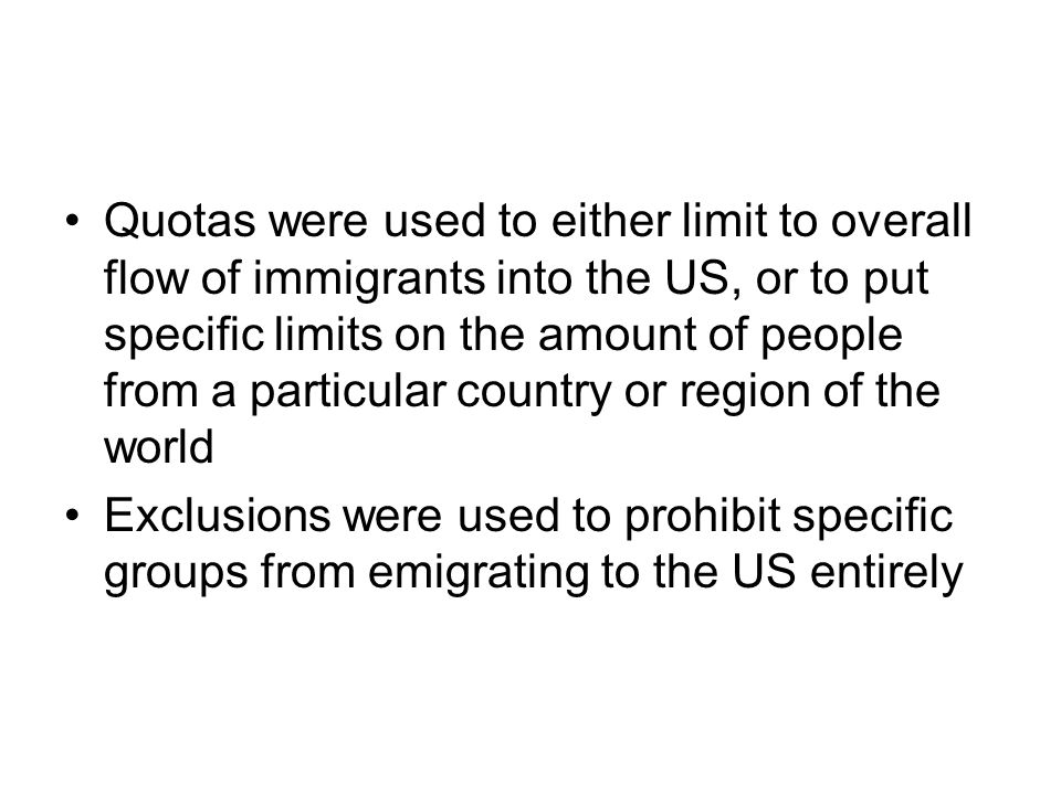 Quotas were used to either limit to overall flow of immigrants into the US, or to put specific limits on the amount of people from a particular country or region of the world