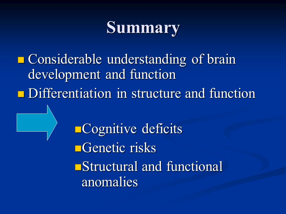 Summary Considerable understanding of brain development and function