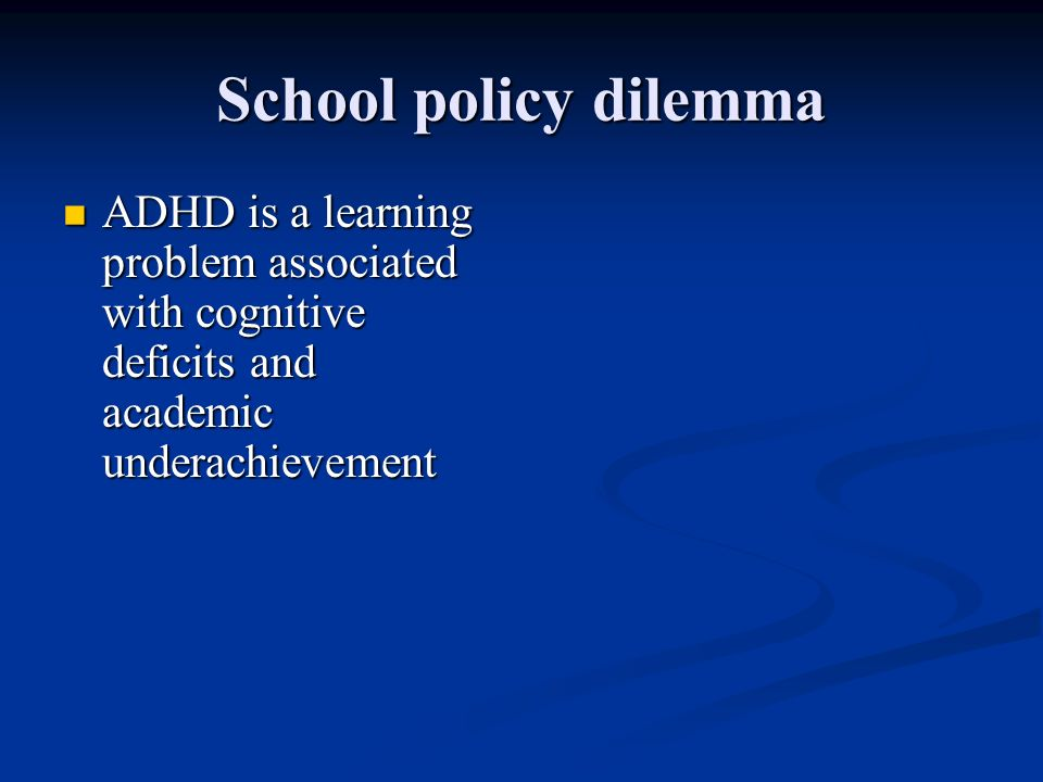 School policy dilemma ADHD is a learning problem associated with cognitive deficits and academic underachievement.