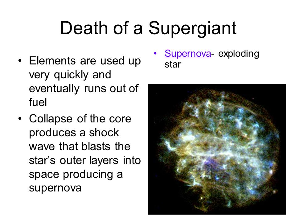 Death of a Supergiant Supernova- exploding star. Elements are used up very quickly and eventually runs out of fuel.