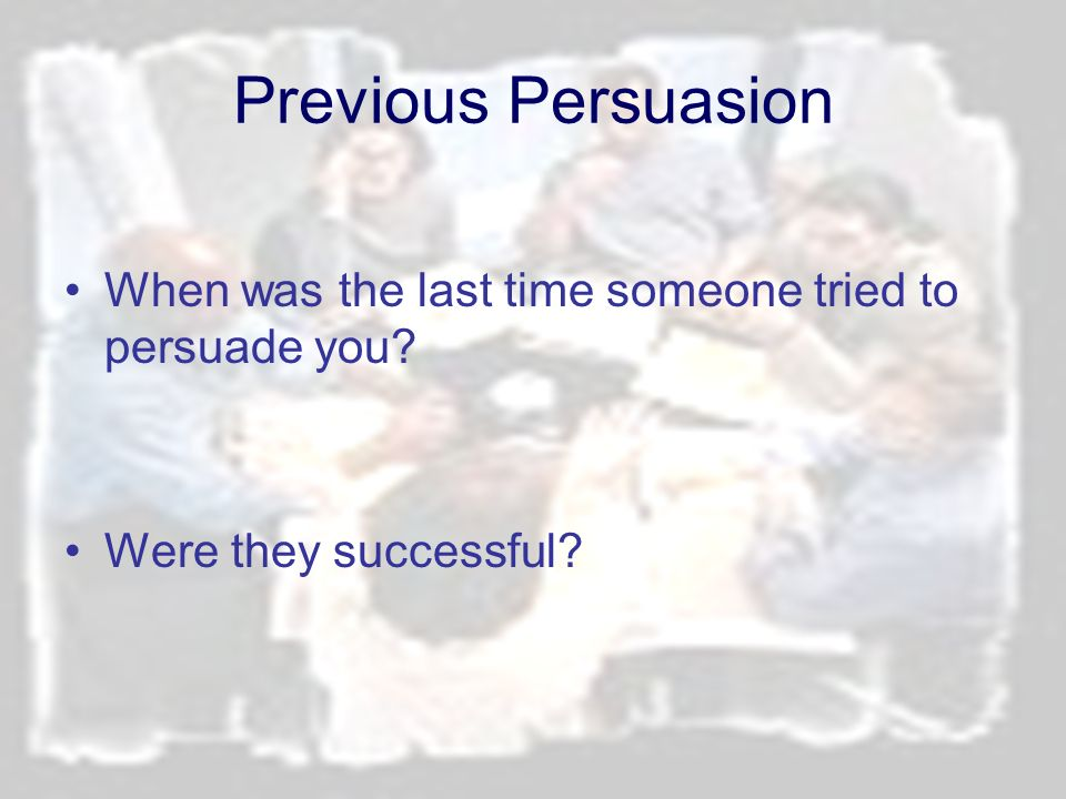 Previous Persuasion When was the last time someone tried to persuade you Were they successful