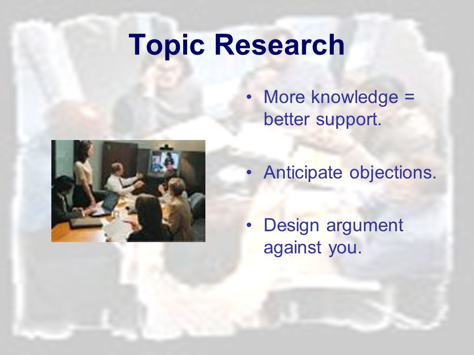 Topic Research More knowledge = better support. Anticipate objections.