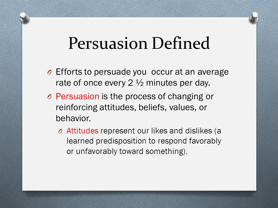 Persuasion Defined Efforts to persuade you occur at an average rate of once every 2 ½ minutes per day.
